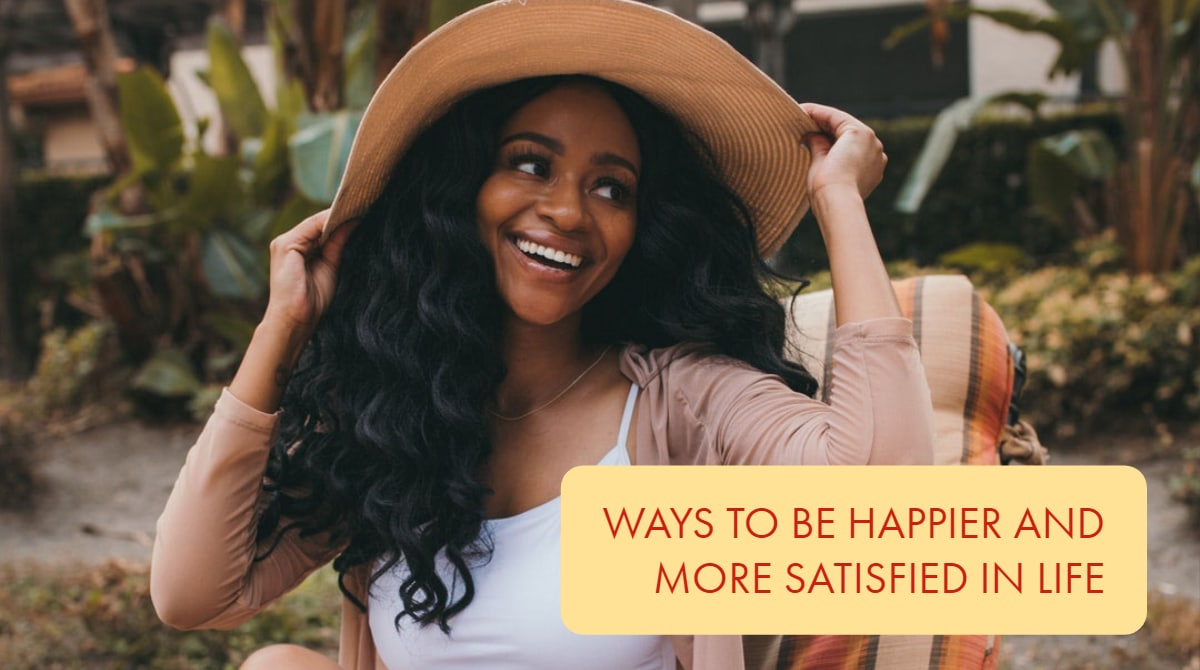 Ways To Be Happier and More Satisfied in Life