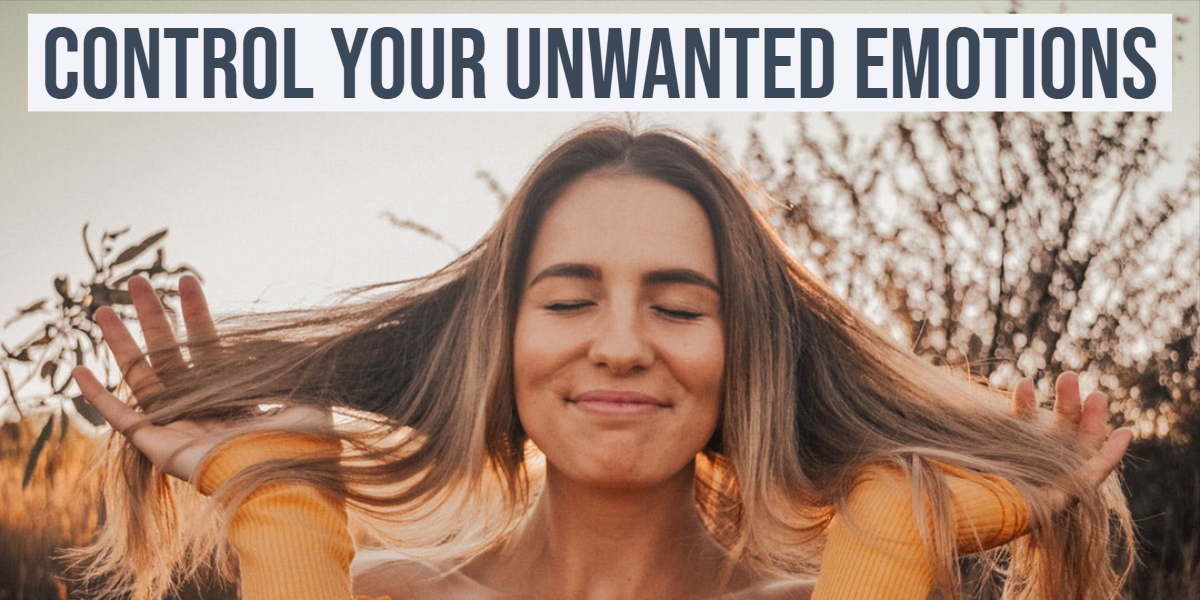 Ways to Get Your Unwanted Emotions Under Control