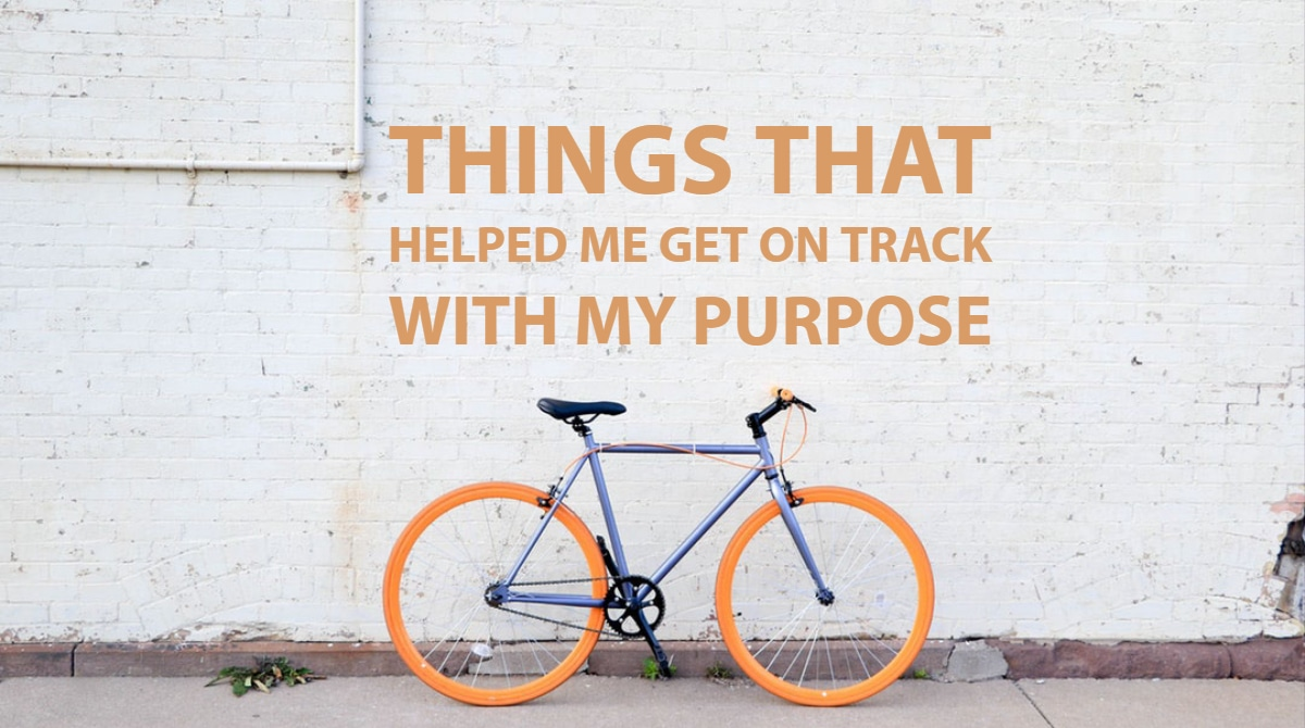 My Purpose Things That Helped Me Get On Track