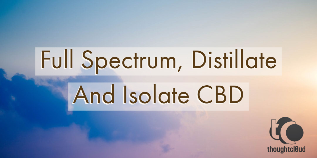 Everything You Need To Know About Full Spectrum, Distillate and Isolate CBD